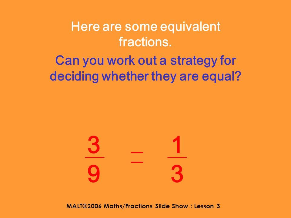 MALT©2006 Maths/Fractions Slide Show : Lesson 3 Here are some equivalent fractions. Can you work out a strategy for deciding whether they are equal? 2