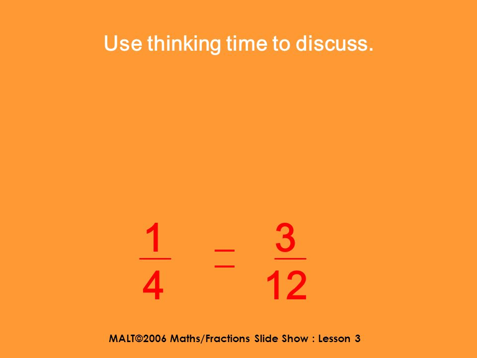 MALT©2006 Maths/Fractions Slide Show : Lesson 3 Here are some equivalent fractions. Can you work out a strategy for deciding whether they are equal? 1