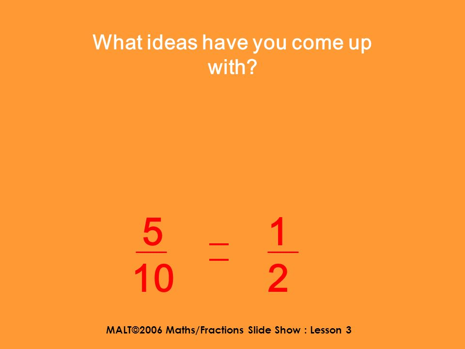 MALT©2006 Maths/Fractions Slide Show : Lesson 3 Use thinking time to discuss. 1 2 5 10