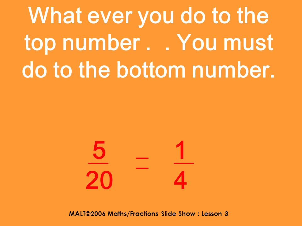 MALT©2006 Maths/Fractions Slide Show : Lesson 3 There is a relationship between the fractions using dividing and multiplying. 1 4 5 20