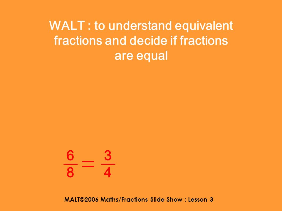 MALT©2006 Maths/Fractions Slide Show : Lesson 3 Todays lesson looks at Equivalent fractions 3434 6868