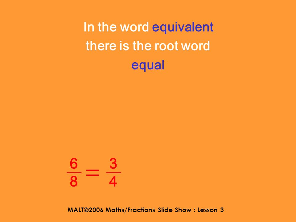 MALT©2006 Maths/Fractions Slide Show : Lesson 3 WALT : to understand equivalent fractions and decide if fractions are equal 3434 6868