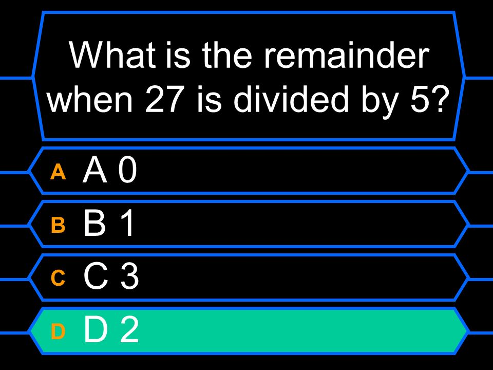 What is the remainder when 27 is divided by 5? A A 0 B B 1 C C 3 D D 2