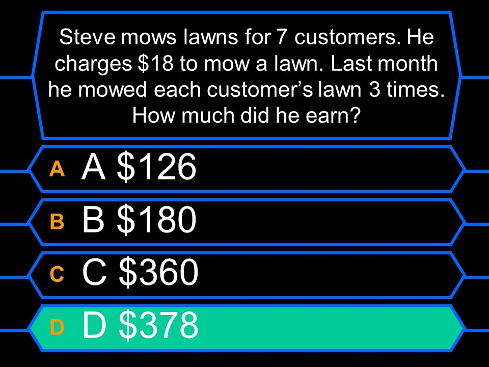 Steve mows lawns for 7 customers. He charges $18 to mow a lawn. Last month he mowed each customers lawn 3 times. How much did he earn? A A $126 B B $1