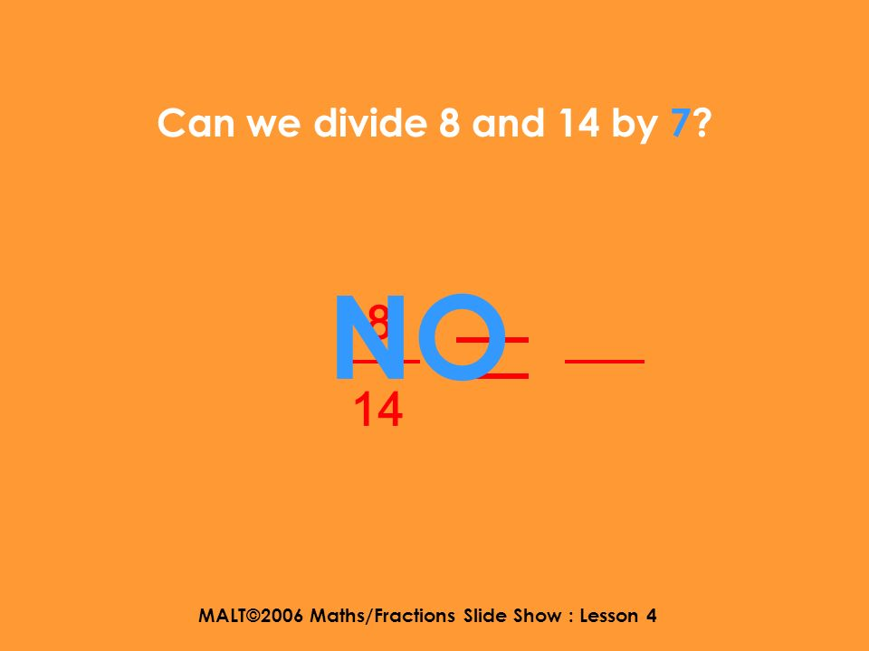 MALT©2006 Maths/Fractions Slide Show : Lesson 4 Can we divide 8 and 14 by 5? 8 14 NO