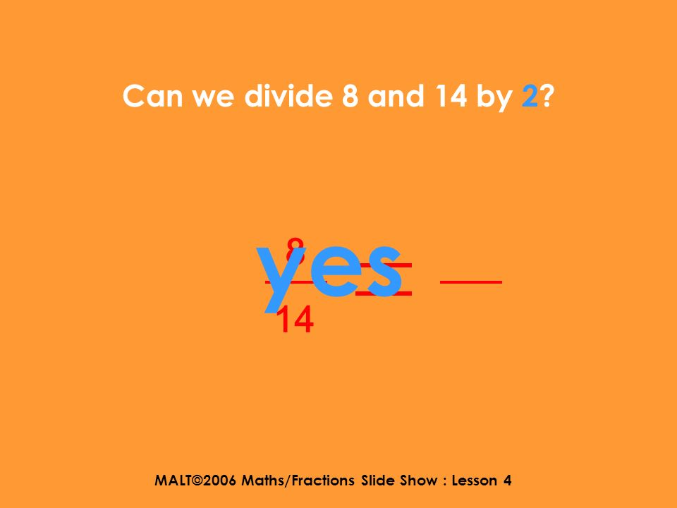 MALT©2006 Maths/Fractions Slide Show : Lesson 4 Can we divide 8 and 14 by 7? 8 14 NO