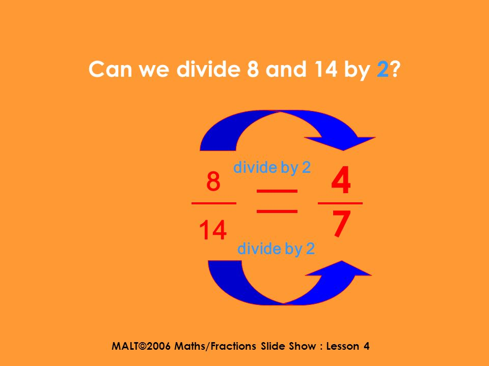 MALT©2006 Maths/Fractions Slide Show : Lesson 4 Can we divide 8 and 14 by 2? 8 14 yes