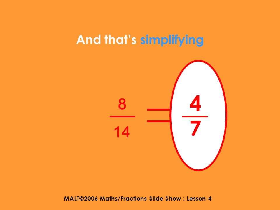 MALT©2006 Maths/Fractions Slide Show : Lesson 4 Can we divide 8 and 14 by 2? 8 14 divide by 2 divide by 2 4 7