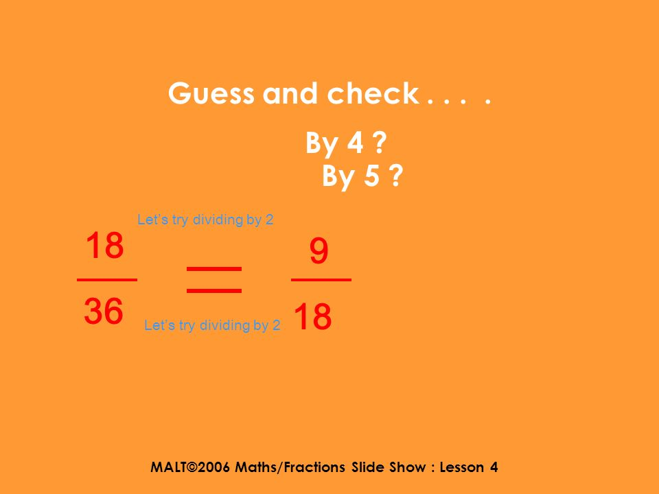 MALT©2006 Maths/Fractions Slide Show : Lesson 4 What can we divide 9 and 18 by? 18 36 Lets try dividing by 2 9 18