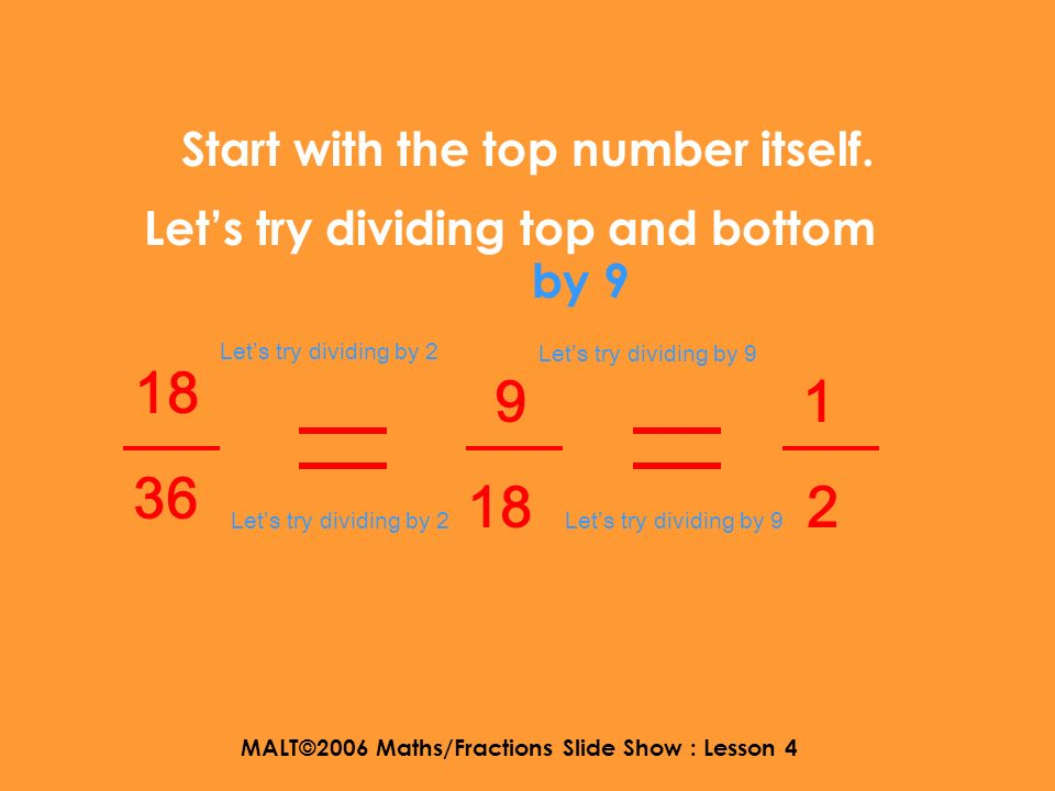 MALT©2006 Maths/Fractions Slide Show : Lesson 4 Start with the top number itself. 18 36 Lets try dividing by 2 9 18 Lets try dividing top and bottom b