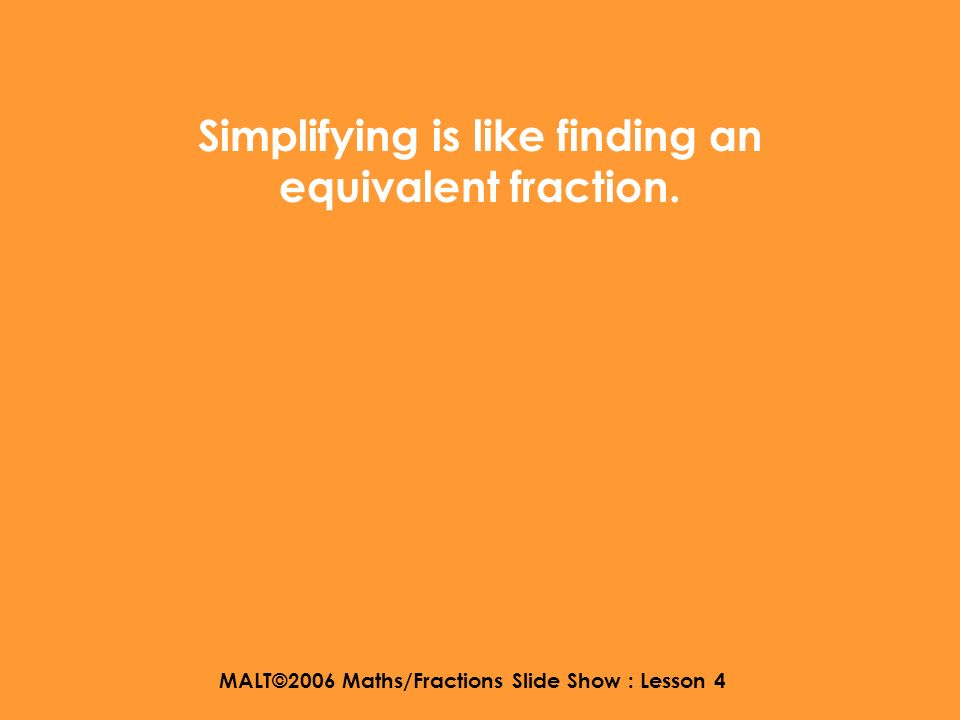 MALT©2006 Maths/Fractions Slide Show : Lesson 4 WALT : find an equivalent fraction which uses the lowest numbers.