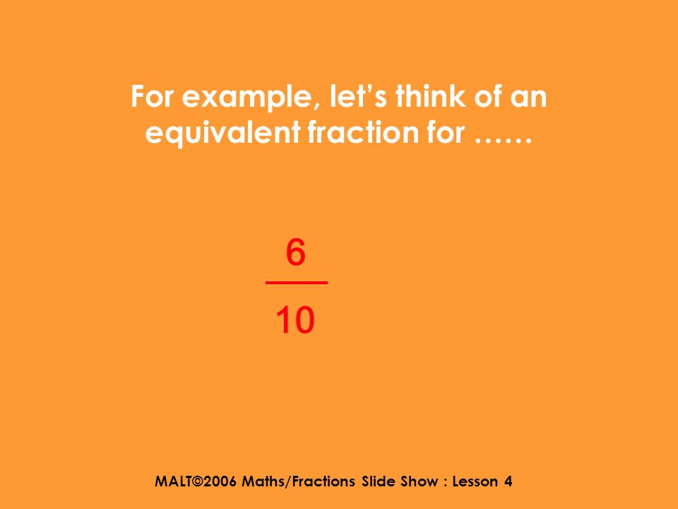 MALT©2006 Maths/Fractions Slide Show : Lesson 4 Simplifying is like finding an equivalent fraction.