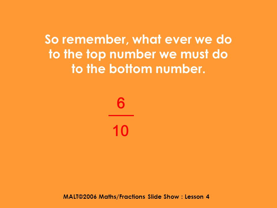 MALT©2006 Maths/Fractions Slide Show : Lesson 4 For example, lets think of an equivalent fraction for …… 6 10