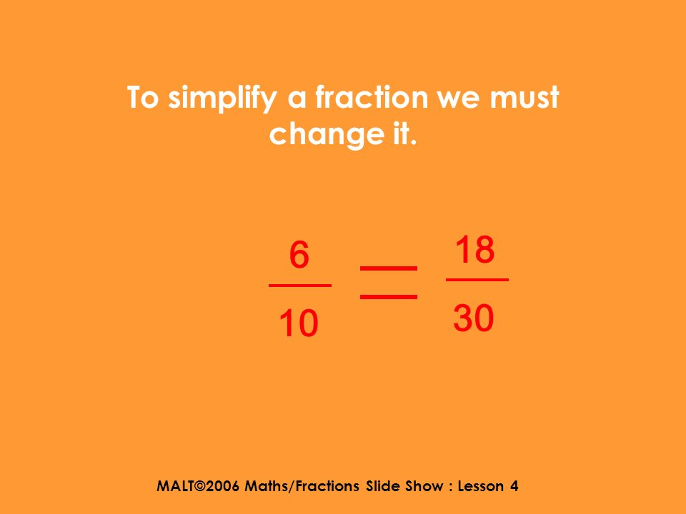 MALT©2006 Maths/Fractions Slide Show : Lesson 4 So heres an equivalent fraction…… lets multiply top and bottom by 3….. 6 10 times 3 times 3 18 30