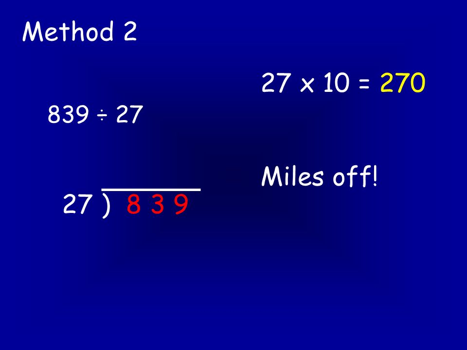 839 ÷ 27 Method 2 27 ) 8 3 9 27 x 10 = 270 Miles off!