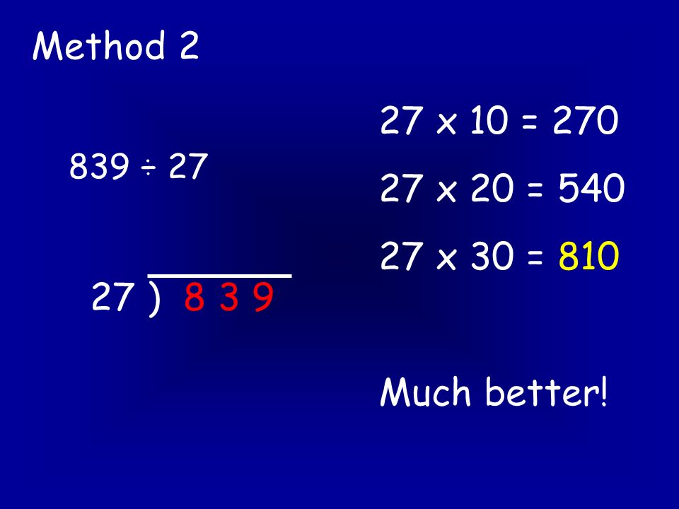 839 ÷ 27 Method 2 27 ) 8 3 9 27 x 10 = 270 27 x 20 = 540 27 x 30 = 810 Much better!