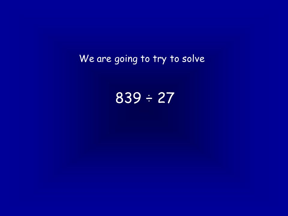 839 ÷ 27 Method 2 27 ) 8 3 9 27 x 10 = 270 Miles off!