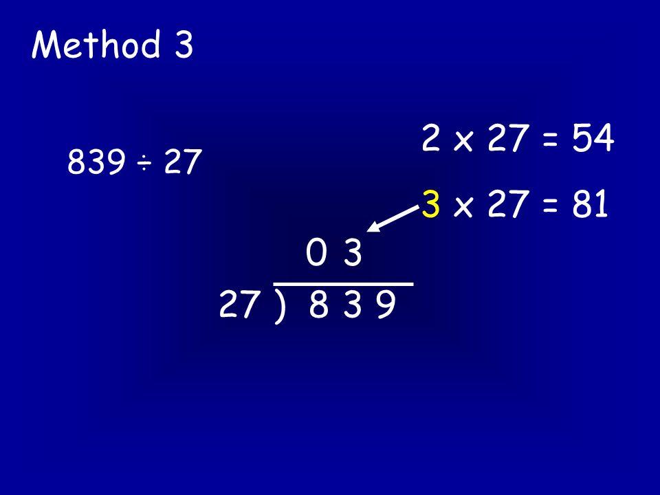 839 ÷ 27 Method 3 27 ) 8 3 9 0 2 x 27 = 54 3 x 27 = 81 3