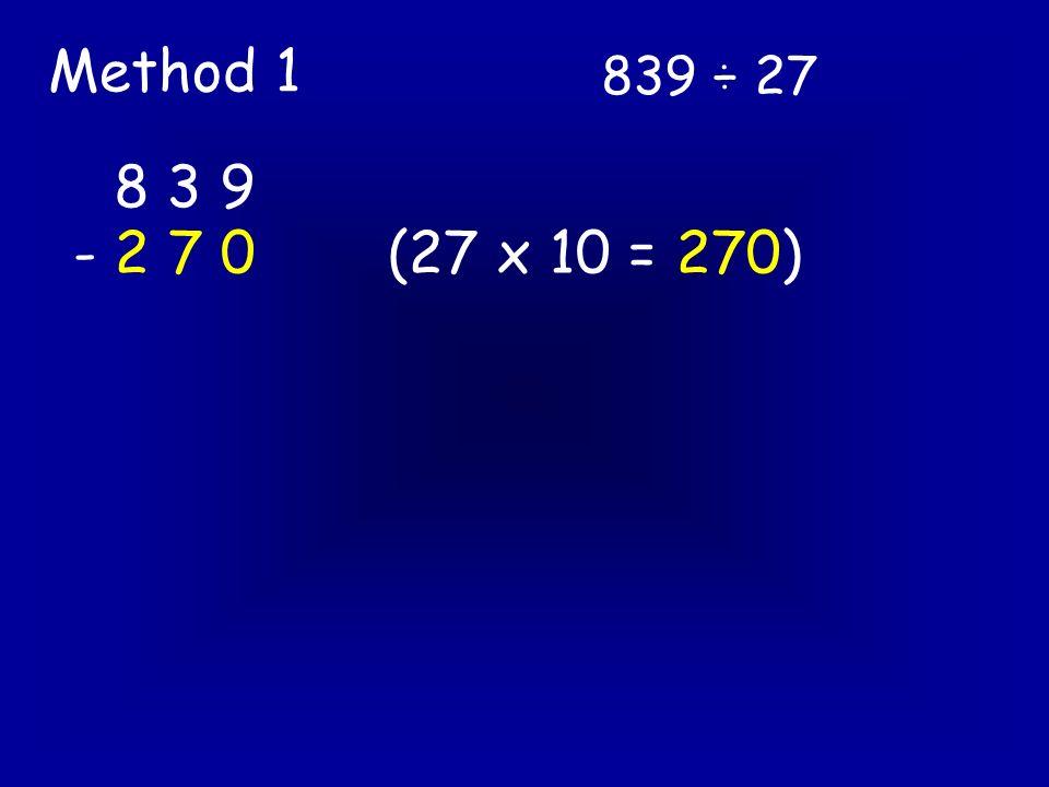 839 ÷ 27 Method 1 8 3 9 - 2 7 0(27 x 10 = 270) 5 6 9