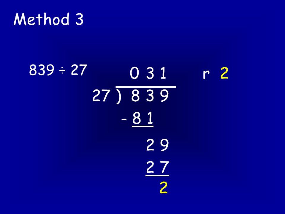 839 ÷ 27 Method 3 27 ) 8 3 9 03 1 r 2 - 8 1 2 9 2 7 2
