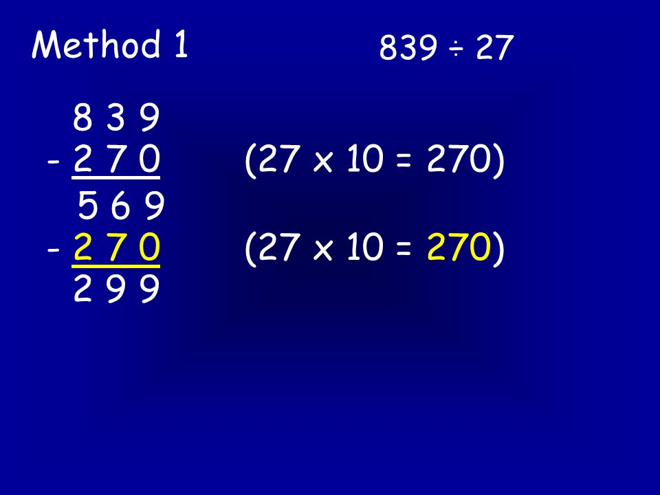 839 ÷ 27 Method 3 27 ) 8 3 9 So we next look at 83 ÷ 27 0 Use you repeated subtraction here if this helps