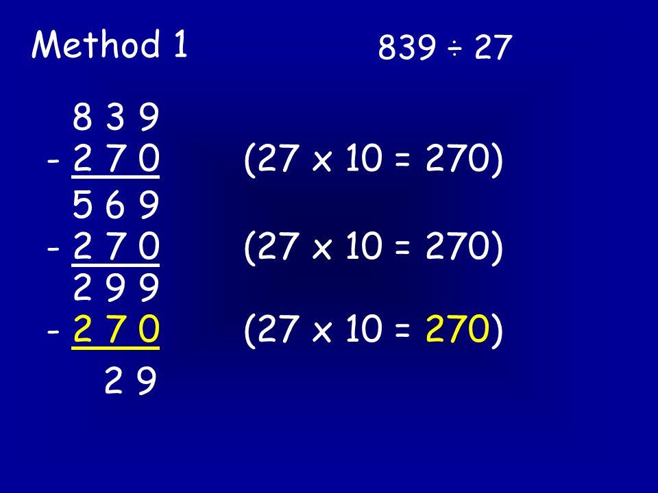 839 ÷ 27 Method 2 27 ) 8 3 9 - 8 1 0 2 9 27 x 30 = 810 27 x 1 = 27 - 2 7 2