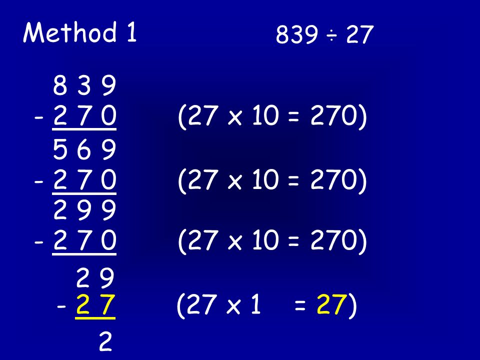 839 ÷ 27 Method 2 27 ) 8 3 9 - 8 1 0 2 9 27 x 30 = 810 27 x 1 = 27 - 2 7 2 30 + 1 = 31 3 1