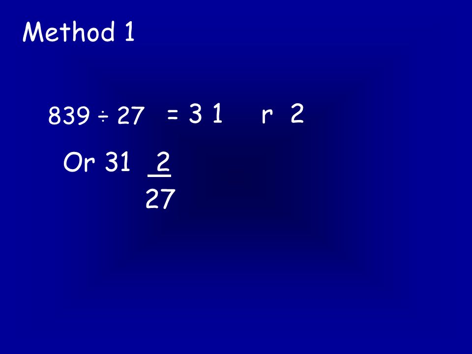 839 ÷ 27 Method 3 27 ) 8 3 9 03 1 - 8 1 2 9 Now we are going to do 29 ÷ 27 and put the answer here