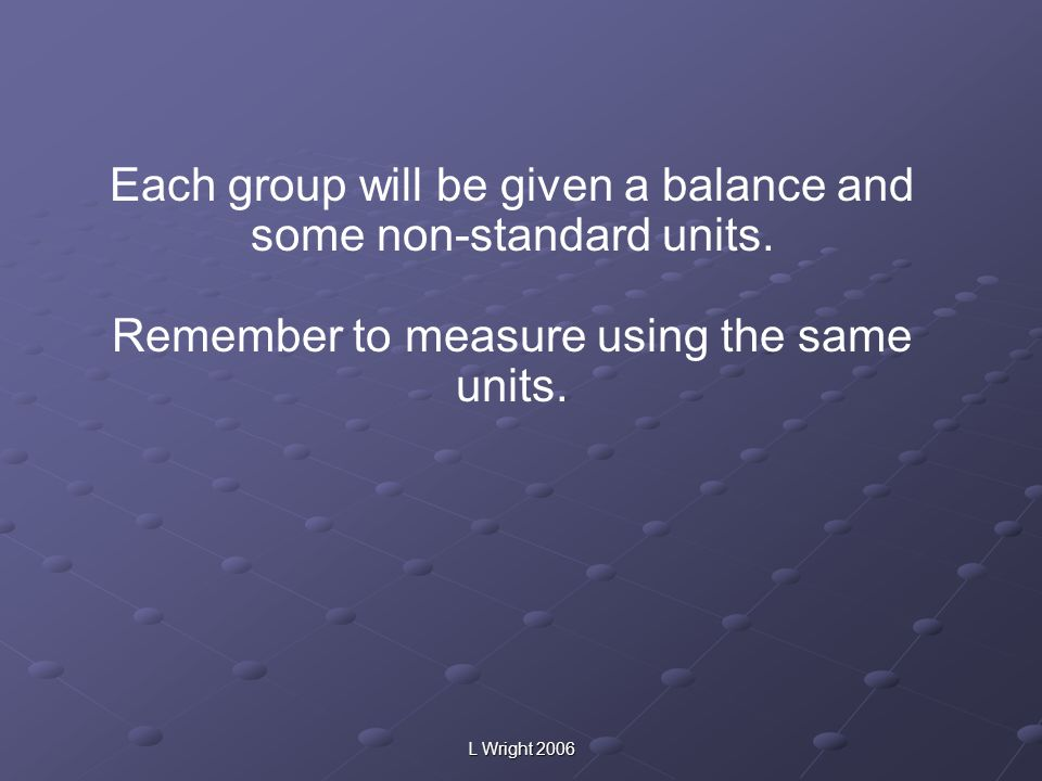 L Wright 2006 Each group will be given a balance and some non-standard units. Remember to measure using the same units.