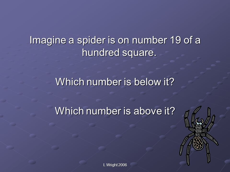 Imagine a spider is on number 19 of a hundred square. Which number is below it? Which number is above it?