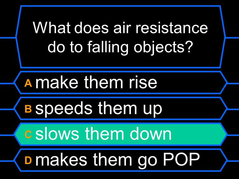 What does air resistance do to falling objects? A make them rise B speeds them up C slows them down D makes them go POP