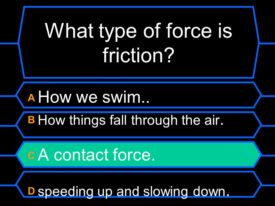 What type of force is friction? A How we swim. B How things fall through the air. C A contact force. D. speeding up and slowing down