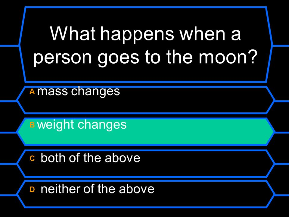 What happens when a person goes to the moon? A mass changes B weight changes C both of the above D neither of the above