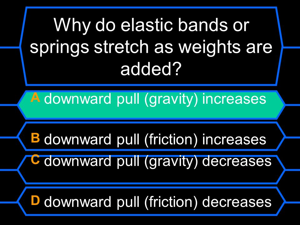 Why do elastic bands or springs stretch as weights are added? A downward pull (gravity) increases B downward pull (friction) increases C downward pull