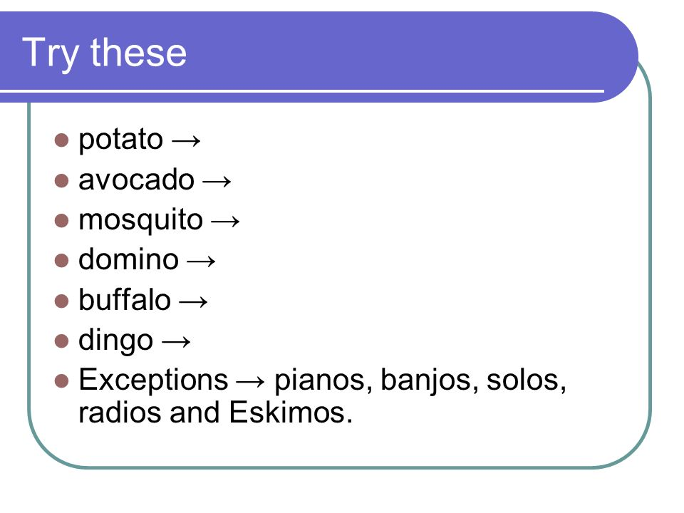 Plural Rule 6 When a word ends in an o and comes after a consonant, add es to make the plural.