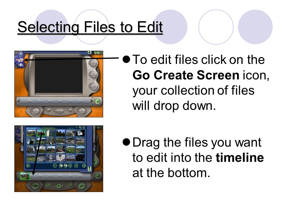 Selecting Files to Edit To edit files click on the Go Create Screen icon, your collection of files will drop down.