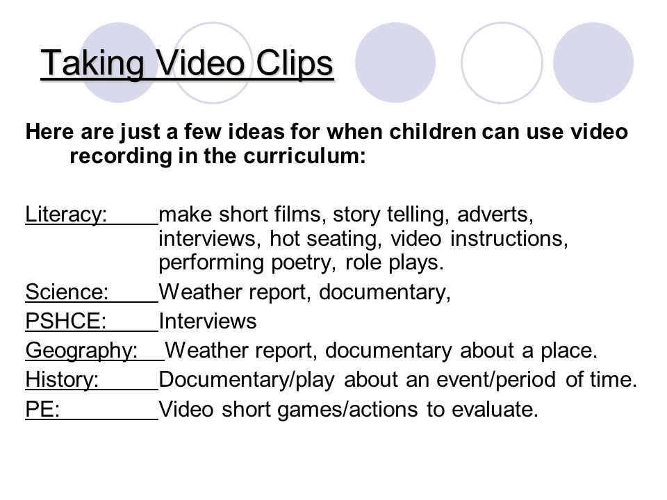 Taking Video Clips Here are just a few ideas for when children can use video recording in the curriculum: Literacy: make short films, story telling, adverts, interviews, hot seating, video instructions, performing poetry, role plays.