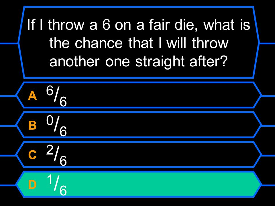 If I throw a 6 on a fair die, what is the chance that I will throw another one straight after? A 6 / 6 B 0 / 6 C 2 / 6 D 1 / 6