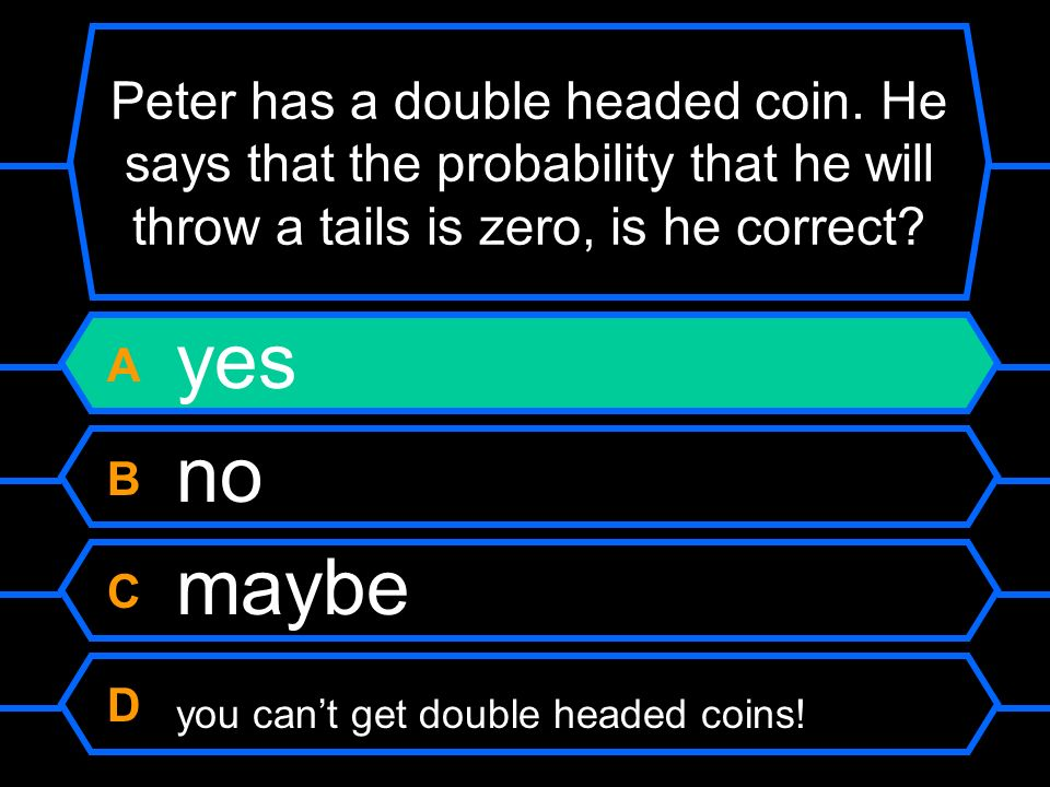 Peter has a double headed coin. He says that the probability that he will throw a tails is zero, is he correct? A yes B no C maybe D you cant get doub