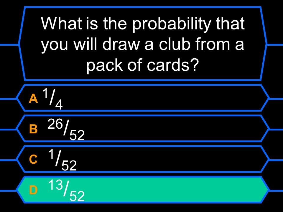 What is the probability that you will draw a club from a pack of cards? A 1 / 4 B 26 / 52 C 1 / 52 D 13 / 52