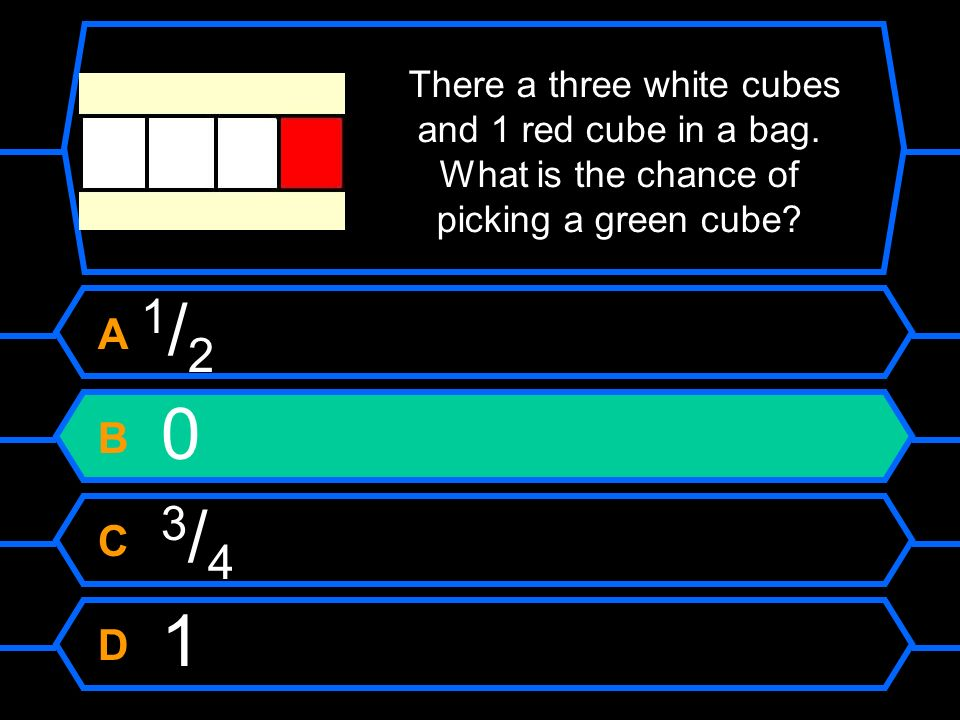 There a three white cubes and 1 red cube in a bag. What is the chance of picking a green cube? A 1 / 2 B 0 C 3 / 4 D 1