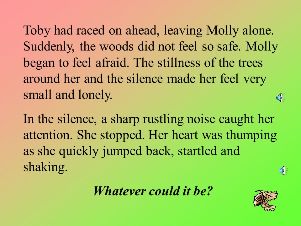 Molly and Toby were not afraid of the forest. They did not sense any dangers there. It was their special place, away from all the houses roads and noi