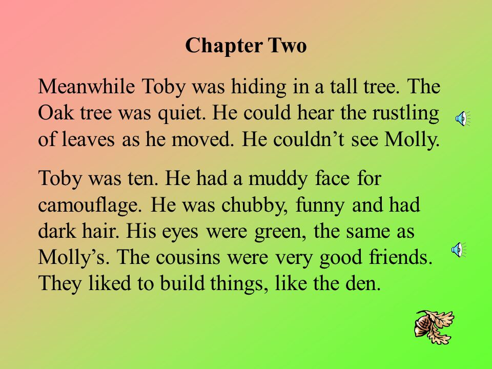 Toby had raced on ahead, leaving Molly alone. Suddenly, the woods did not feel so safe. Molly began to feel afraid. The stillness of the trees around