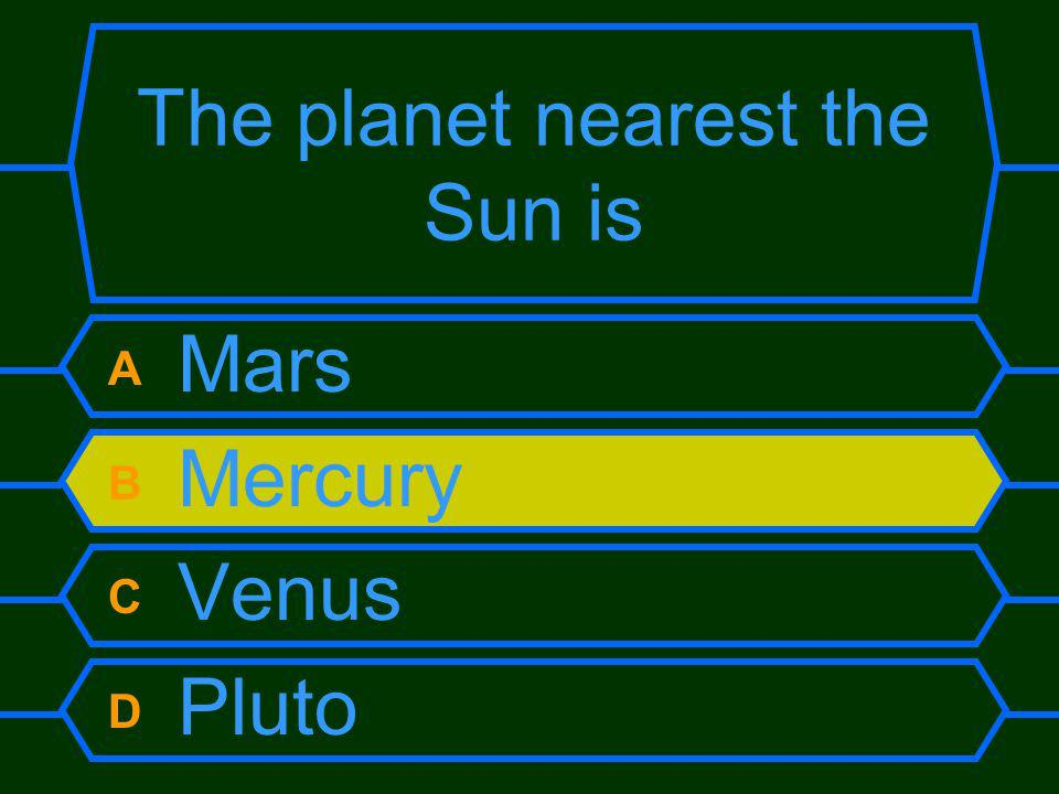 The planet nearest the Sun is A Mars B Mercury C Venus D Pluto