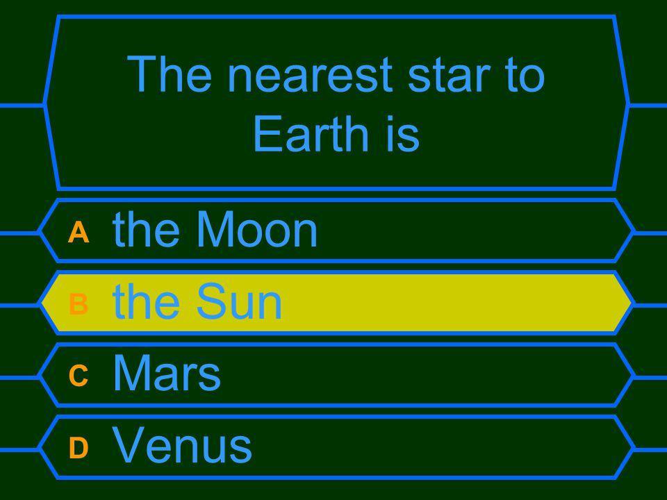 The nearest star to Earth is A the Moon B the Sun C Mars D Venus