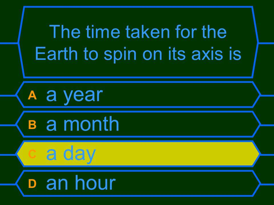 The time taken for the Earth to spin on its axis is A a year B a month C a day D an hour