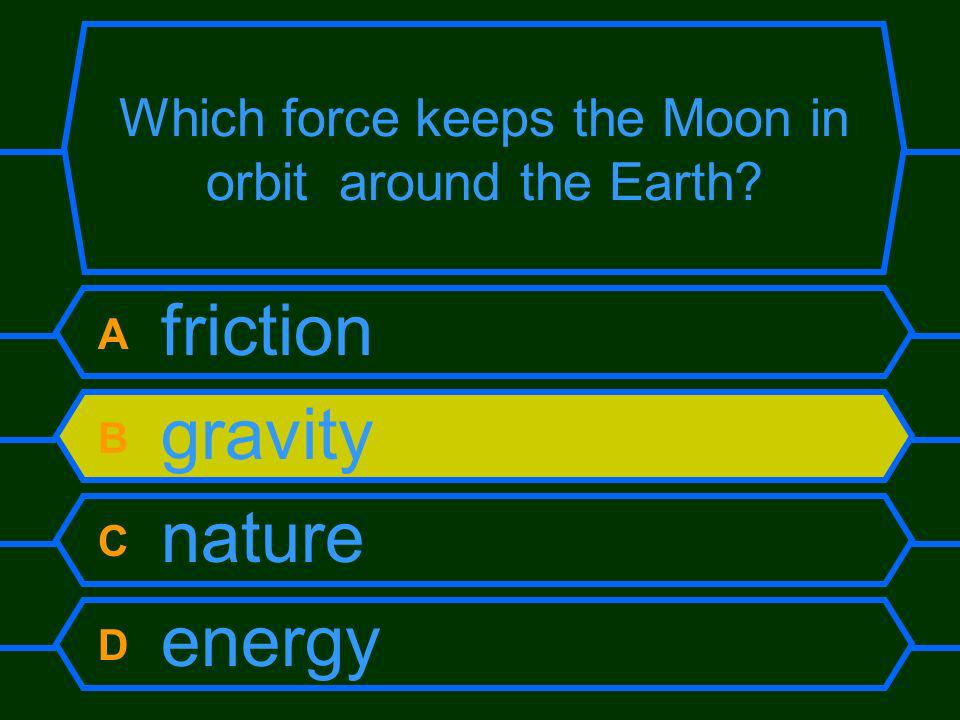 Which force keeps the Moon in orbit around the Earth? A friction B gravity C nature D energy