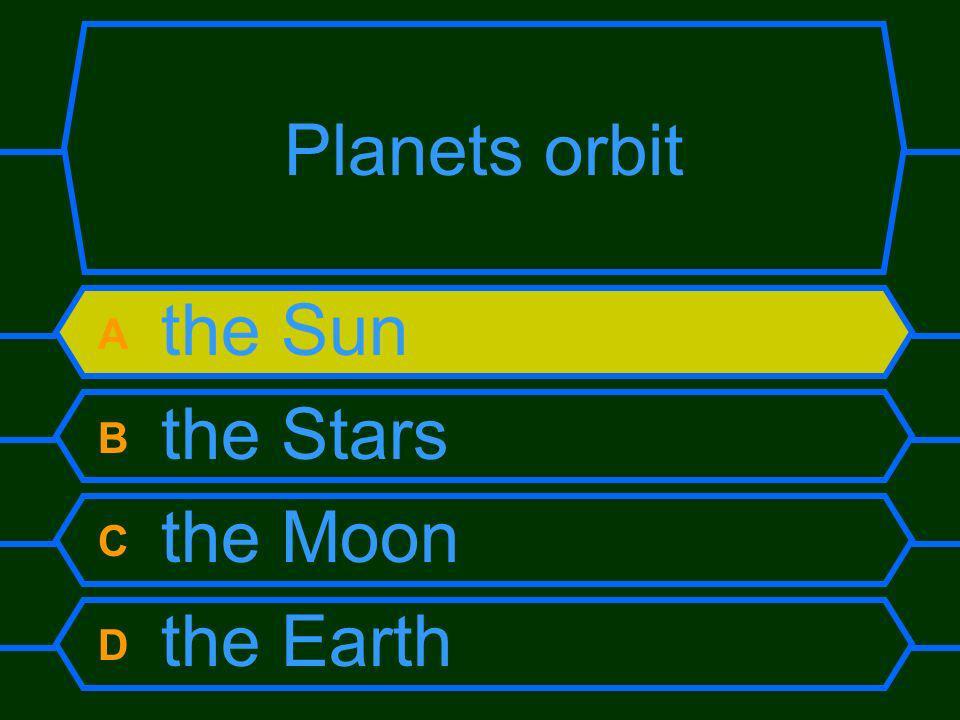 Planets orbit A the Sun B the Stars C the Moon D the Earth