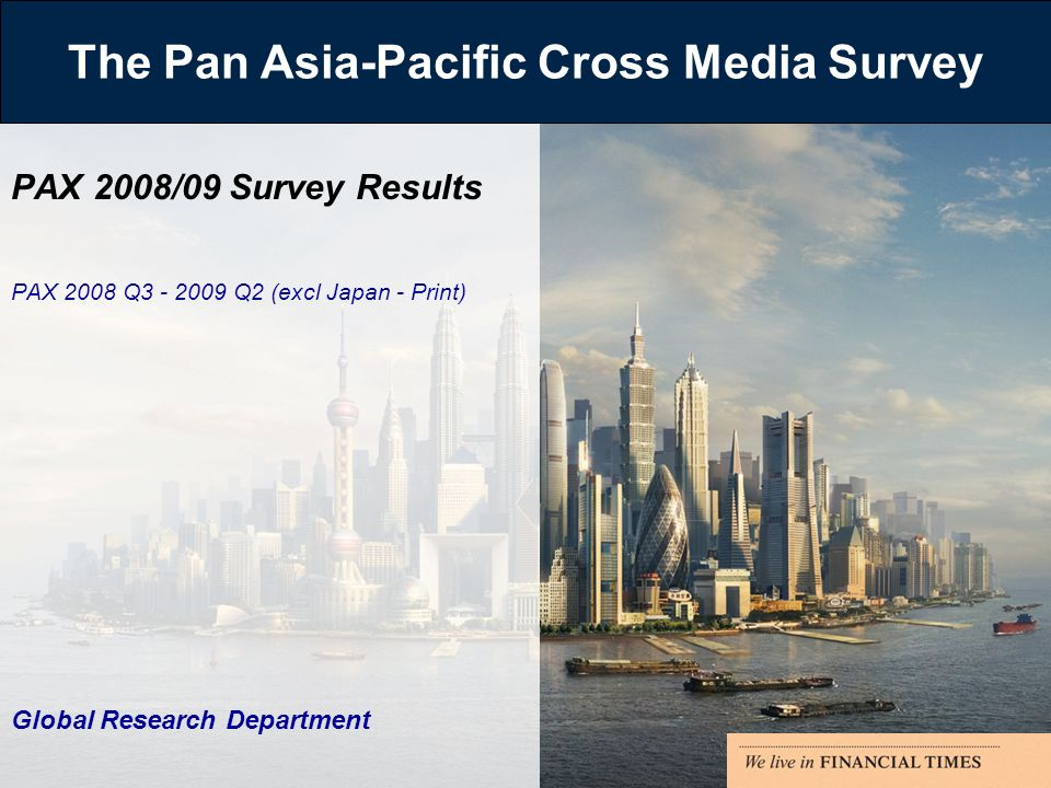 The Pan Asia-Pacific Cross Media Survey PAX 2008/09 Survey Results PAX 2008 Q3 - 2009 Q2 (excl Japan - Print) Global Research Department