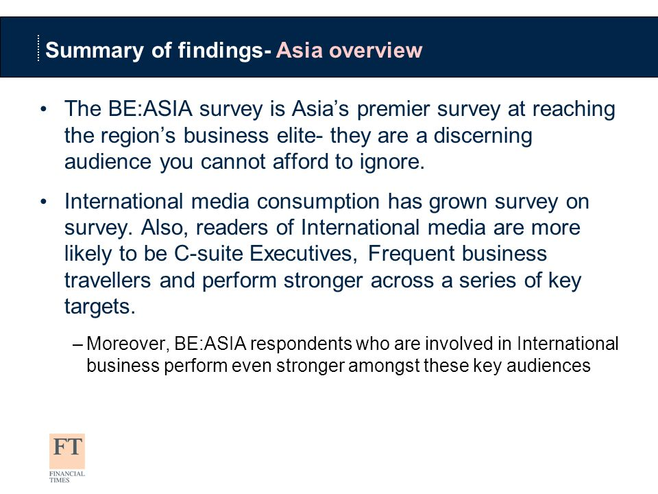 Summary of findings- Asia overview The BE:ASIA survey is Asias premier survey at reaching the regions business elite- they are a discerning audience you cannot afford to ignore.